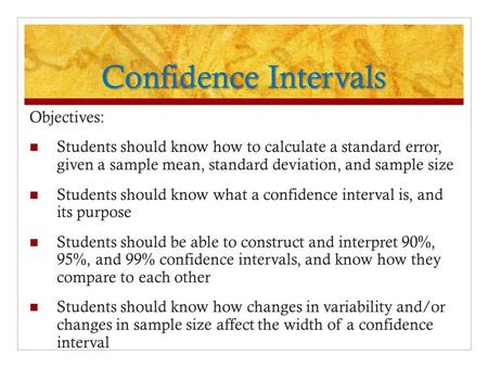 Confidence Intervals Objectives: Students should know how to calculate a standard error, given a sample mean, standard deviation, and sample size Students.