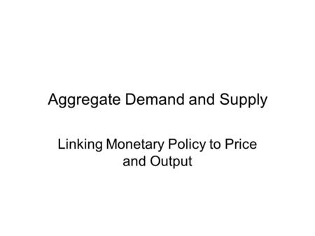 Aggregate Demand and Supply Linking Monetary Policy to Price and Output.