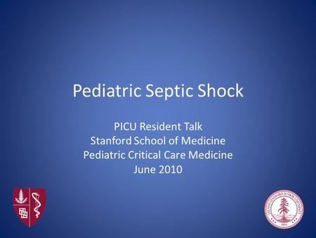 Pediatric Septic Shock PICU Resident Talk Stanford School of Medicine Pediatric Critical Care Medicine June 2010.