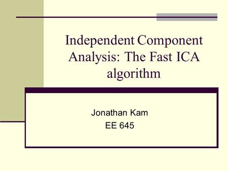 Independent Component Analysis: The Fast ICA algorithm Jonathan Kam EE 645.