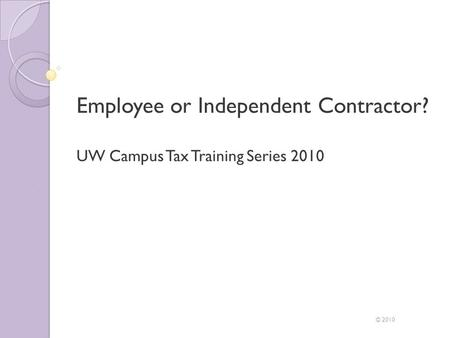 Employee or Independent Contractor? UW Campus Tax Training Series 2010 © 2010.
