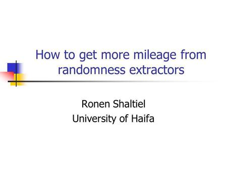 How to get more mileage from randomness extractors Ronen Shaltiel University of Haifa.