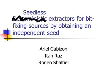 Deterministic extractors for bit- fixing sources by obtaining an independent seed Ariel Gabizon Ran Raz Ronen Shaltiel Seedless.