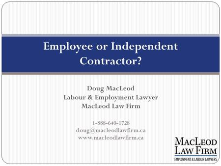 Employee or Independent Contractor? Doug MacLeod Labour & Employment Lawyer MacLeod Law Firm 1-888-640-1728