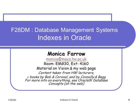 F28DM Indexes in Oracle 1 F28DM : Database Management Systems Indexes in Oracle Monica Farrow Room: EMG30, Ext: 4160 Material on Vision.