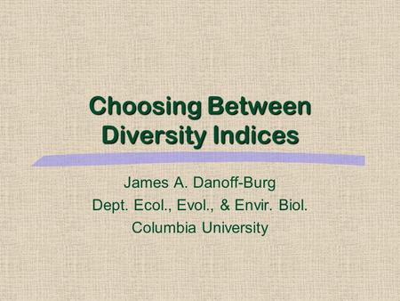 Choosing Between Diversity Indices James A. Danoff-Burg Dept. Ecol., Evol., & Envir. Biol. Columbia University.