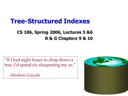 "Tree-Structured Indexes CS 186, Spring 2006, Lectures 5 &6 R & G Chapters 9 & 10 ""If I had eight hours to chop down a tree, I'd spend six sharpening my."