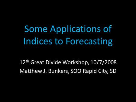 Some Applications of Indices to Forecasting 12 th Great Divide Workshop, 10/7/2008 Matthew J. Bunkers, SOO Rapid City, SD.