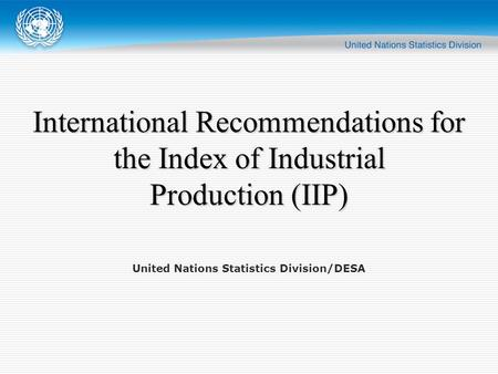 United Nations Statistics Division/DESA International Recommendations for the Index of Industrial Production (IIP)