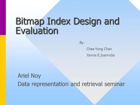 Bitmap Index Design and Evaluation Ariel Noy Data representation and retrieval seminar By: Chee-Yong Chan Yannis E.Ioannidis.