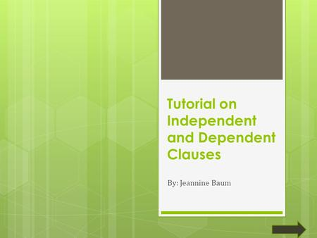 Tutorial on Independent and Dependent Clauses By: Jeannine Baum.