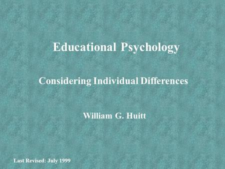 Educational Psychology Considering Individual Differences William G. Huitt Last Revised: July 1999.
