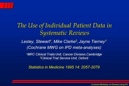 Cochrane Workshop on Reviews Using IPD The Use of Individual Patient Data in Systematic Reviews Lesley, Stewart 1, Mike Clarke 2, Jayne Tierney 1 (Cochrane.