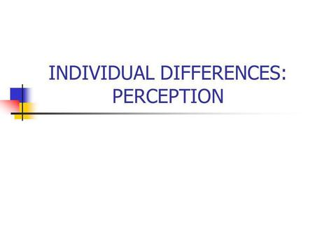 INDIVIDUAL DIFFERENCES: PERCEPTION. The Individual Interpersonal Influence and Group Behavior Organizational Processes Skills & Abilities Perception Personality.