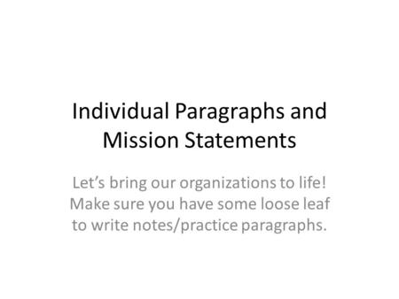 Individual Paragraphs and Mission Statements Let's bring our organizations to life! Make sure you have some loose leaf to write notes/practice paragraphs.