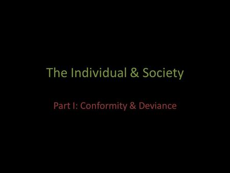 The Individual & Society Part I: Conformity & Deviance.