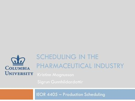 SCHEDULING IN THE PHARMACEUTICAL INDUSTRY IEOR 4405 – Production Scheduling Kristinn Magnusson Sigrun Gunnhildardottir.