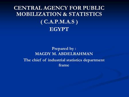 CENTRAL AGENCY FOR PUBLIC MOBILIZATION & STATISTICS ( C.A.P.M.A.S ) EGYPT Prepared by : MAGDY M. ABDELRAHMAN The chief of industrial statistics department.