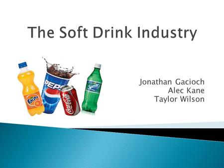 Jonathan Gacioch Alec Kane Taylor Wilson.  Why soft drinks? ◦ $17.6 bn estimated revenue ($739.2 m profit) ◦ Falling demand is driving innovation ◦ Unique.