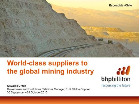 World-class suppliers to the global mining industry Osvaldo Urzúa Government and Institutions Relations Manager, BHP Billiton Copper 30 September – 01.