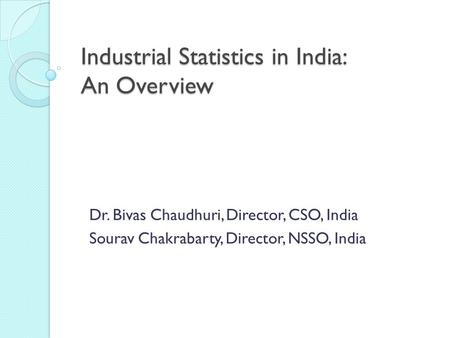Industrial Statistics in India: An Overview Dr. Bivas Chaudhuri, Director, CSO, India Sourav Chakrabarty, Director, NSSO, India.