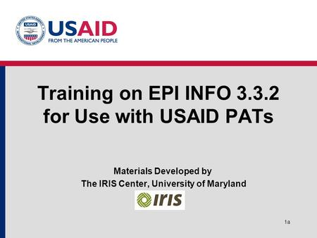 1a Training on EPI INFO 3.3.2 for Use with USAID PATs Materials Developed by The IRIS Center, University of Maryland.