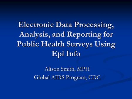 Electronic Data Processing, Analysis, and Reporting for Public Health Surveys Using Epi Info Alison Smith, MPH Global AIDS Program, CDC.