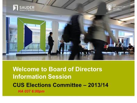 CUS Elections Committee – 2013/14 HA 037 6:00pm Welcome to Board of Directors Information Session.