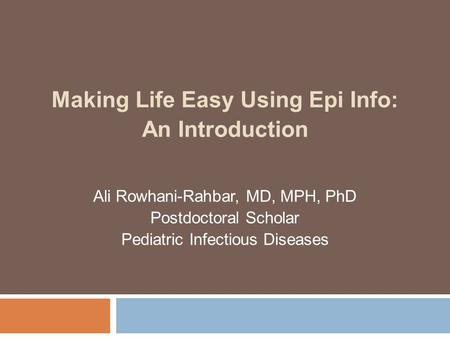 Making Life Easy Using Epi Info: An Introduction Ali Rowhani-Rahbar, MD, MPH, PhD Postdoctoral Scholar Pediatric Infectious Diseases.