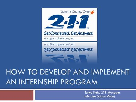 HOW TO DEVELOP AND IMPLEMENT AN INTERNSHIP PROGRAM Tanya Kahl, 211 Manager Info Line (Akron, Ohio)