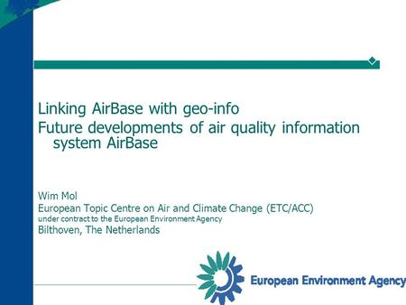 Linking AirBase with geo-info Future developments of air quality information system AirBase Wim Mol European Topic Centre on Air and Climate Change (ETC/ACC)