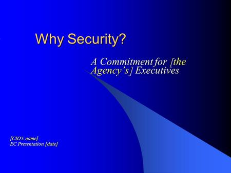 Why Security? A Commitment for [the Agency's] Executives [CIO's name] EC Presentation [date]