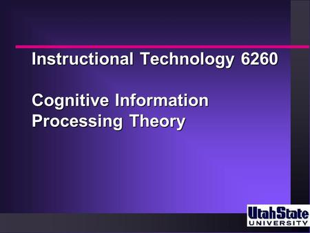 Instructional Technology 6260 Cognitive Information Processing Theory.