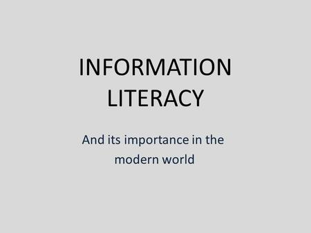 INFORMATION LITERACY And its importance in the modern world.