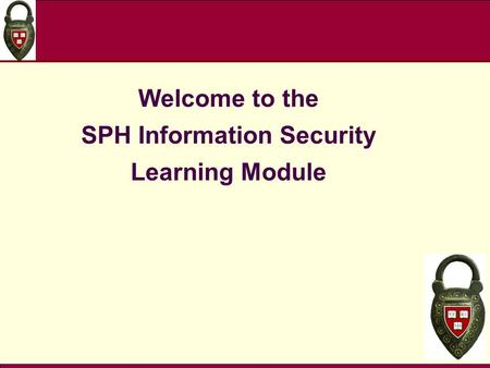 Welcome to the SPH Information Security Learning Module.