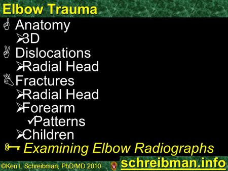 ©Ken L Schreibman, PhD/MD 2010 schreibman.info Elbow Trauma  Anatomy   3D  Dislocations   Radial Head  Fractures   Radial Head   Forearm Patterns.
