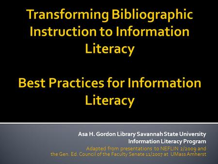 Asa H. Gordon Library Savannah State University Information Literacy Program Adapted from presentations to NEFLIN 2/2009 and the Gen. Ed. Council of the.