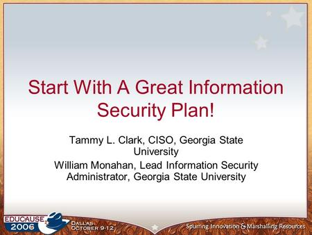 Start With A Great Information Security Plan! Tammy L. Clark, CISO, Georgia State University William Monahan, Lead Information Security Administrator,