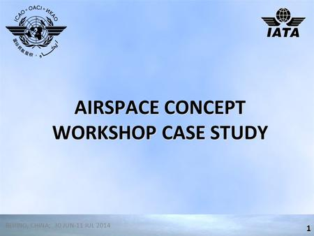 AIRSPACE CONCEPT WORKSHOP CASE STUDY 1 BEIJING, CHINA; 30 JUN-11 JUL 2014.