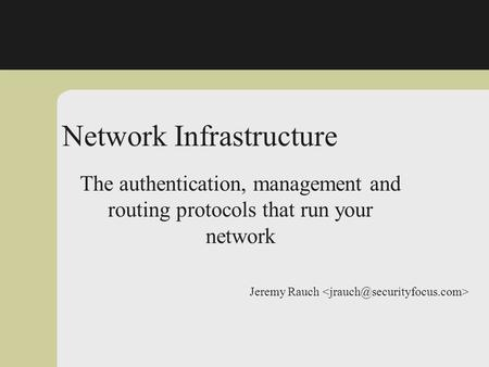 Jeremy Rauch Network Infrastructure Insecurity The authentication, management and routing protocols that run your network.
