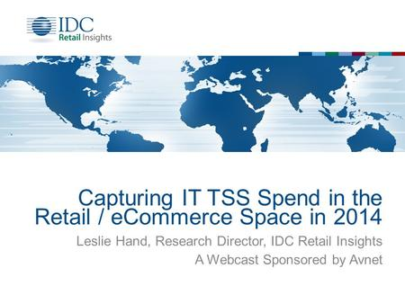 Capturing IT TSS Spend in the Retail / eCommerce Space in 2014 Leslie Hand, Research Director, IDC Retail Insights A Webcast Sponsored by Avnet.