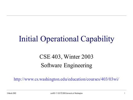 3-March-2003cse403-17-IOC © 2003 University of Washington1 Initial Operational Capability CSE 403, Winter 2003 Software Engineering