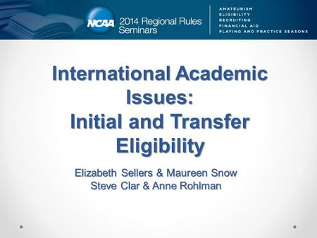 International Academic Issues: Initial and Transfer Eligibility Elizabeth Sellers & Maureen Snow Steve Clar & Anne Rohlman.