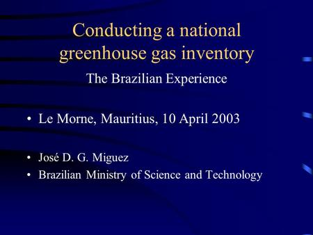 Conducting a national greenhouse gas inventory The Brazilian Experience Le Morne, Mauritius, 10 April 2003 José D. G. Miguez Brazilian Ministry of Science.