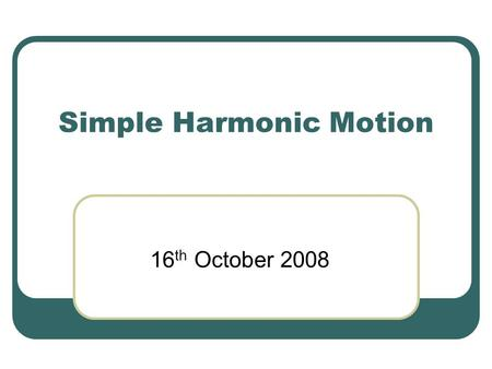 Simple Harmonic Motion 16 th October 2008. Quick review… (Nearly) everything we've done so far in this course has been about a single equation a = constant.