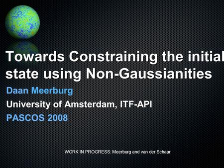 Towards Constraining the initial state using Non-Gaussianities Daan Meerburg University of Amsterdam, ITF-API PASCOS 2008 WORK IN PROGRESS: Meerburg and.