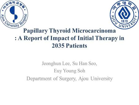 Papillary Thyroid Microcarcinoma : A Report of Impact of Initial Therapy in 2035 Patients Jeonghun Lee, Su Han Seo, Euy Young Soh Department of Surgery,