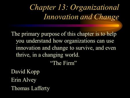 Chapter 13: Organizational Innovation and Change The primary purpose of this chapter is to help you understand how organizations can use innovation and.