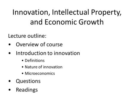Innovation, Intellectual Property, and Economic Growth Lecture outline: Overview of course Introduction to innovation Definitions Nature of innovation.
