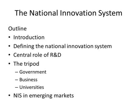 The National Innovation System Outline Introduction Defining the national innovation system Central role of R&D The tripod – Government – Business – Universities.